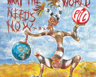 Public Image Ltd: What the World Needs Now . . . (PiL Official/Southbound)