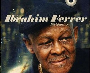 BEST OF ELSEWHERE 2007: Ibrahim Ferrer: Mi Sueno (World Circuit)