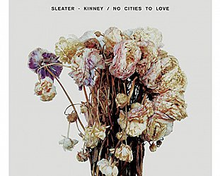 Sleater-Kinney: No Cities to Love (Sub Pop)