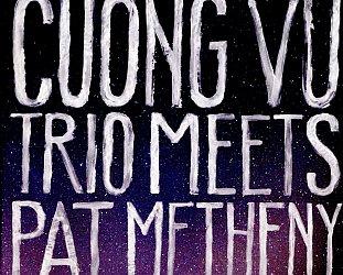 Pat Metheny/Cuong Vu Trio: Cuong Vu Trio Meets Pat Metheny (Nonesuch)
