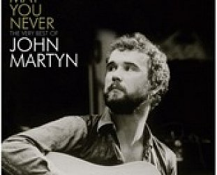 John Martyn: May You Never, The Very Best of John Martyn (Universal)
