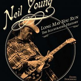 NEIL YOUNG; LONG MAY YOU RUN, THE ILLUSTRATED HISTORY by DANIEL DURCHHOLZ and GARY GRAFF