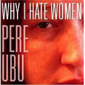Pere Ubu: Why I Hate Women (Glitterhouse)