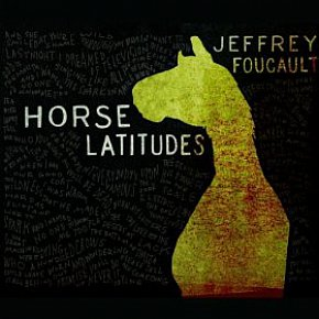BEST OF ELSEWHERE 2011 Jeffrey Foucault: Horse Latitudes (Signature)