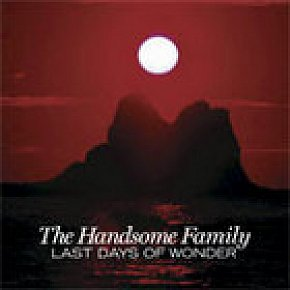 The Handsome Family; Last Days of Wonder (EMI) BEST OF ELSEWHERE 2006