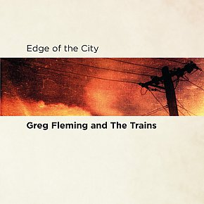 Greg Fleming and the Trains: Edge of the City (LucaDiscs)