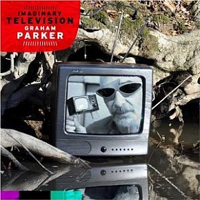 Graham Parker: Imaginary Television (Bloodshot)