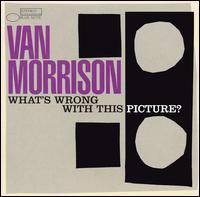 Van Morrison: What's Wrong With This Picture? (Blue Note)