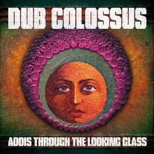 Dub Colossus: Addis Through the Looking Glass (Real World)