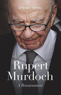 RUPERT MURDOCH; A REASSESSMENT by RODNEY TIFFEN