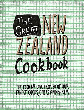 THE GREAT NEW ZEALAND COOKBOOK: The Food We Love from 80 of Our Finest Cooks, Chefs and Bakers (Thom and PQ Blackwell)