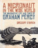 A MICRONAUT IN THE WIDE WORLD; THE IMAGINATIVE LIFE AND TIMES OF GRAHAM PERCY by GREGORY O'BRIEN