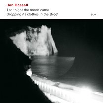 BEST OF ELSEWHERE 2009 Jon Hassell: Last Night the Moon Came (ECM/Ode)